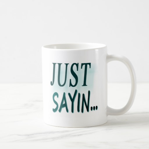 just_sayin_coffee_mugs-r08dbdf374b5b4e4d84134b601937de74_x7jgr_8byvr_512